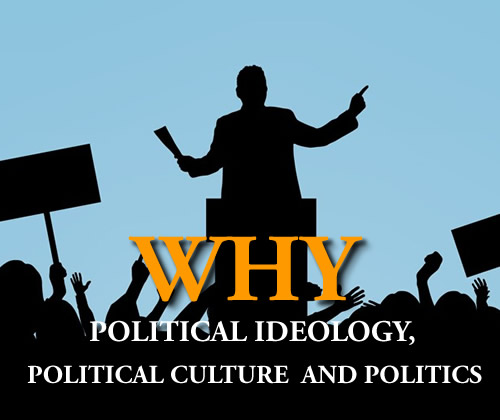 You are currently viewing WHY  POLITICAL IDEOLOGY, POLITICAL CULTURE AND POLITICS